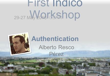 First Indico Workshop Authentication Alberto Resco Pérez 29-27 May 2013 CERN.