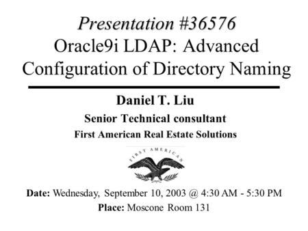 Presentation #36576 Presentation #36576 Oracle9i LDAP: Advanced Configuration of Directory Naming Daniel T. Liu Senior Technical consultant First American.