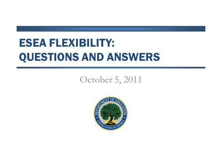 ESEA FLEXIBILITY: QUESTIONS AND ANSWERS October 5, 2011.
