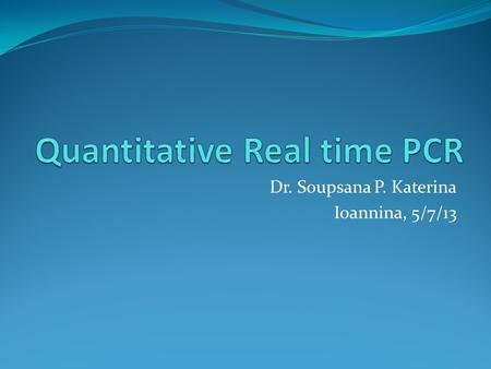 Dr. Soupsana P. Katerina Ioannina, 5/7/13. What is Real-time PCR? Real-time PCR is the continuous collection of fluorescent signal from one or more polymerase.