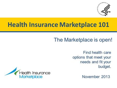 November 2013 Find health care options that meet your needs and fit your budget. The Marketplace is open! Health Insurance Marketplace 101.