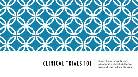 CLINICAL TRIALS 101 Everything you need to know about what a clinical trial is, how to participate, and how it's made.