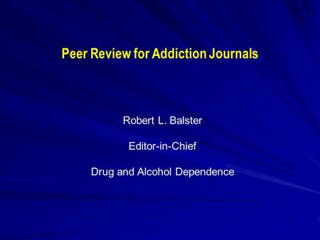 Peer Review for Addiction Journals Robert L. Balster Editor-in-Chief Drug and Alcohol Dependence.