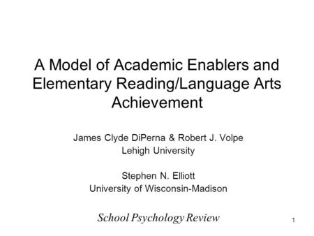 1 A Model of Academic Enablers and Elementary Reading/Language Arts Achievement James Clyde DiPerna & Robert J. Volpe Lehigh University Stephen N. Elliott.