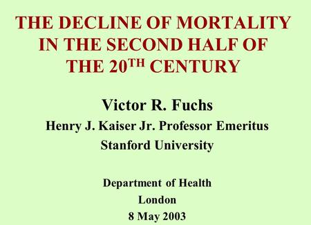 THE DECLINE OF MORTALITY IN THE SECOND HALF OF THE 20 TH CENTURY Victor R. Fuchs Henry J. Kaiser Jr. Professor Emeritus Stanford University Department.