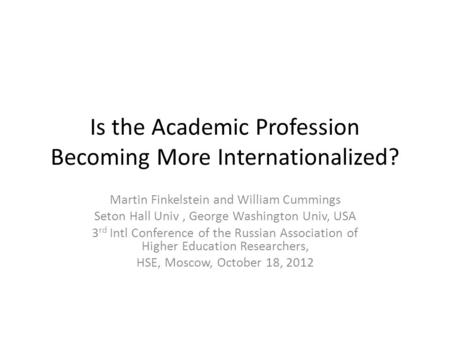 Is the Academic Profession Becoming More Internationalized? Martin Finkelstein and William Cummings Seton Hall Univ, George Washington Univ, USA 3 rd Intl.