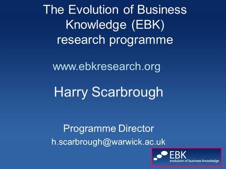 The Evolution of Business Knowledge (EBK) research programme Harry Scarbrough Programme Director