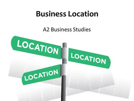 Business Location A2 Business Studies. Aims and Objectives Aim: Understand the quantitative and qualitative location factors Objectives: Explain quantitative.