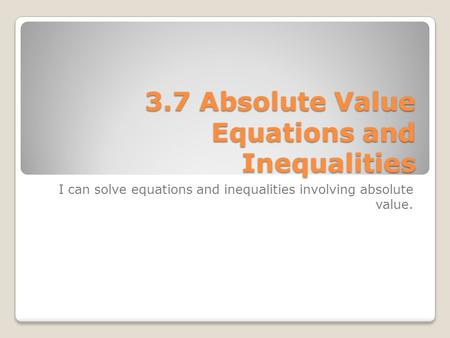 3.7 Absolute Value Equations and Inequalities I can solve equations and inequalities involving absolute value.