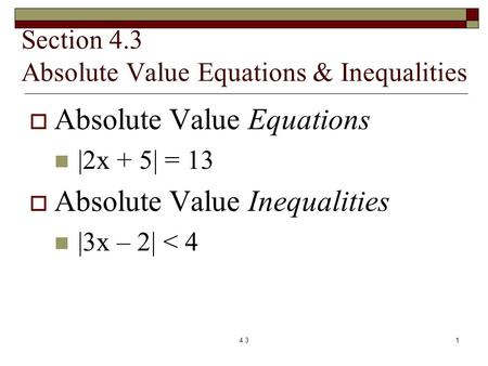 Section 4.3 Absolute Value Equations & Inequalities  Absolute Value Equations |2x + 5| = 13  Absolute Value Inequalities |3x – 2| < 4 4.31.