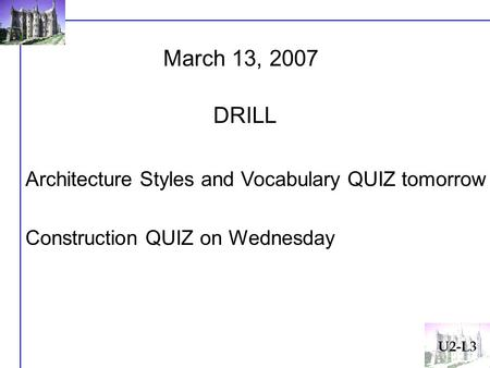 March 13, 2007 Architecture Styles and Vocabulary QUIZ tomorrow Construction QUIZ on Wednesday DRILL U2-L3.