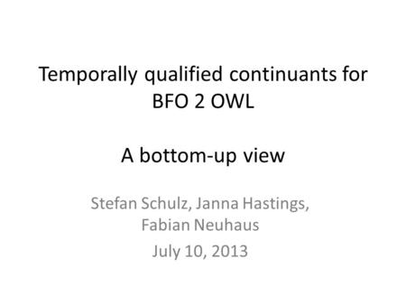 Temporally qualified continuants for BFO 2 OWL A bottom-up view Stefan Schulz, Janna Hastings, Fabian Neuhaus July 10, 2013.