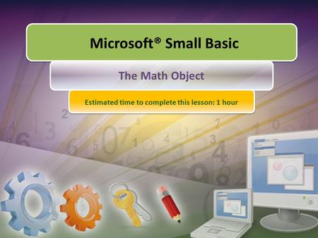 Microsoft® Small Basic The Math Object Estimated time to complete this lesson: 1 hour.