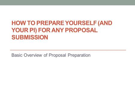 HOW TO PREPARE YOURSELF (AND YOUR PI) FOR ANY PROPOSAL SUBMISSION Basic Overview of Proposal Preparation.