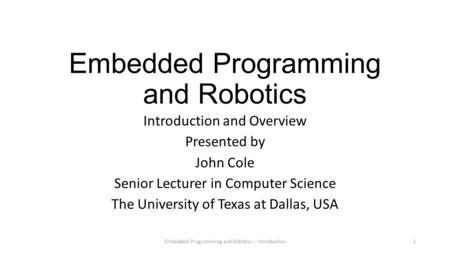 Embedded Programming and Robotics Introduction and Overview Presented by John Cole Senior Lecturer in Computer Science The University of Texas at Dallas,