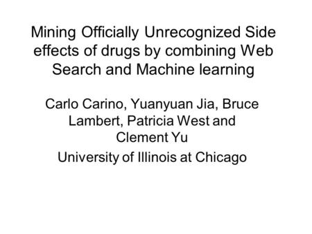 Mining Officially Unrecognized Side effects of drugs by combining Web Search and Machine learning Carlo Carino, Yuanyuan Jia, Bruce Lambert, Patricia West.