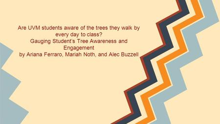Are UVM students aware of the trees they walk by every day to class? Gauging Student's Tree Awareness and Engagement by Ariana Ferraro, Mariah Noth, and.