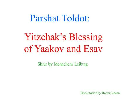 Parshat Toldot: Shiur by Menachem Leibtag Presentation by Ronni Libson Yitzchak's Blessing of Yaakov and Esav.