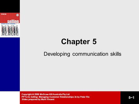 Copyright  2006 McGraw-Hill Australia Pty Ltd PPTs t/a Selling: Managing Customer Relationships 3e by Peter Rix Slides prepared by Mark Vincent 5−1 Chapter.