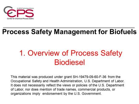 1. Overview of Process Safety Biodiesel Process Safety Management for Biofuels This material was produced under grant SH-19479-09-60-F-36 from the Occupational.