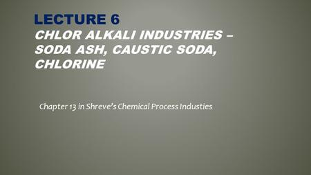 LECTURE 6 CHLOR ALKALI INDUSTRIES – SODA ASH, CAUSTIC SODA, CHLORINE Chapter 13 in Shreve's Chemical Process Industies.