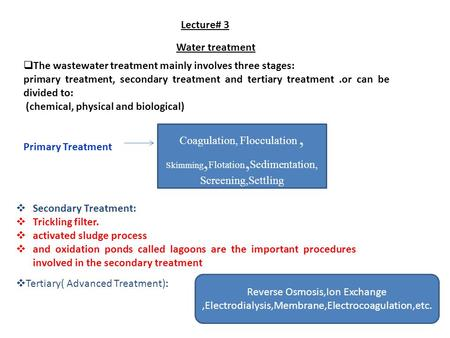 Lecture# 3 Water treatment  The wastewater treatment mainly involves three stages: primary treatment, secondary treatment and tertiary treatment.or can.