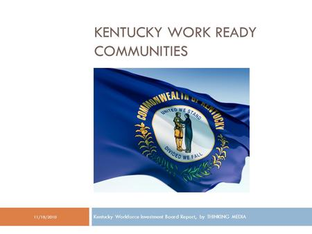 11/18/2010 Kentucky Workforce Investment Board Report, by THINKING MEDIA KENTUCKY WORK READY COMMUNITIES.