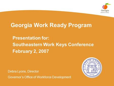 Georgia Work Ready Program Presentation for: Southeastern Work Keys Conference February 2, 2007 Debra Lyons, Director Governor's Office of Workforce Development.