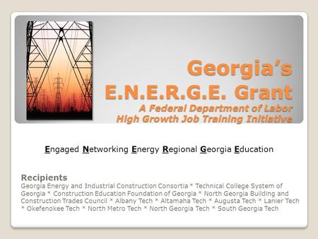 Georgia's E.N.E.R.G.E. Grant A Federal Department of Labor High Growth Job Training Initiative Recipients Georgia Energy and Industrial Construction Consortia.