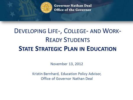 D EVELOPING L IFE -, C OLLEGE - AND W ORK - R EADY S TUDENTS S TATE S TRATEGIC P LAN IN E DUCATION November 13, 2012 Kristin Bernhard, Education Policy.