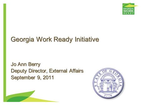 Georgia Work Ready Initiative Jo Ann Berry Deputy Director, External Affairs September 9, 2011 Jo Ann Berry Deputy Director, External Affairs September.