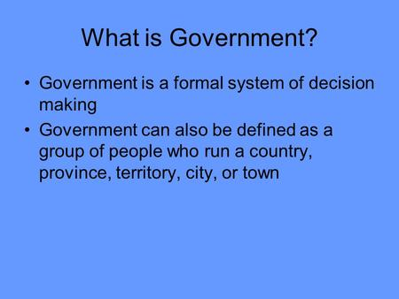 What is Government? Government is a formal system of decision making Government can also be defined as a group of people who run a country, province, territory,