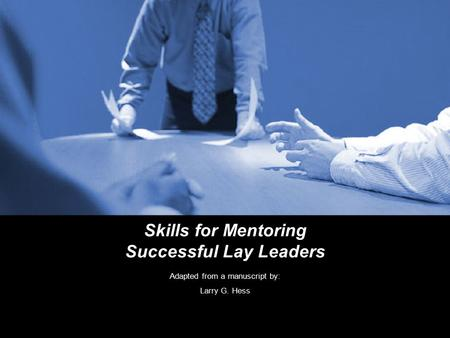 Skills for Mentoring Successful Lay Leaders Adapted from a manuscript by: Larry G. Hess.