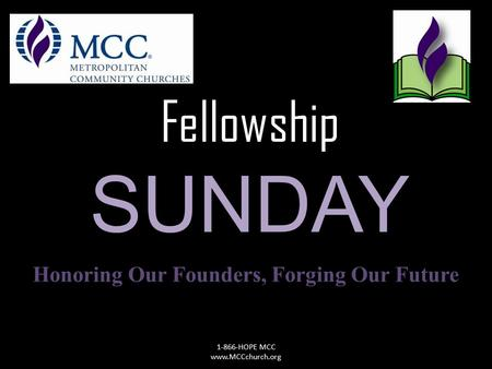 Fellowship SUNDAY Honoring Our Founders, Forging Our Future 1-866-HOPE MCC www.MCCchurch.org.