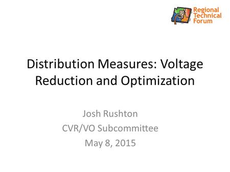 Distribution Measures: Voltage Reduction and Optimization Josh Rushton CVR/VO Subcommittee May 8, 2015.