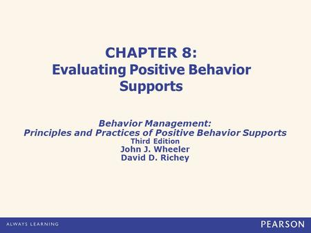 CHAPTER 8: Evaluating Positive Behavior Supports Behavior Management: Principles and Practices of Positive Behavior Supports Third Edition John J. Wheeler.