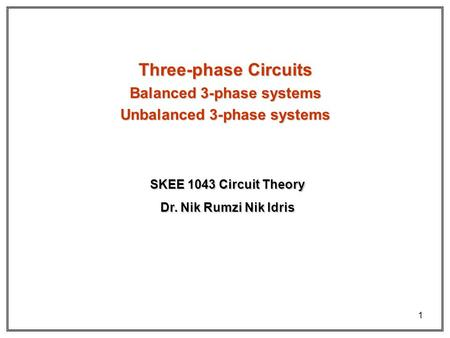 1 Three-phase Circuits Balanced 3-phase systems Unbalanced 3-phase systems Dr. Nik Rumzi Nik Idris SKEE 1043 Circuit Theory.