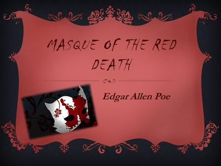 MASQUE OF THE RED DEATH Edgar Allen Poe. ALLEGORY A narrative work with two levels of meaning – the literal and the symbolic All or most of the characters,