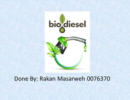 Done By: Rakan Masarweh 0076370. Biodiesel Biodiesel is a fuel that is similar to diesel fuel and is derived from usually vegetable sources (as soybean.
