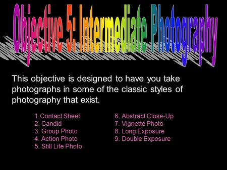 This objective is designed to have you take photographs in some of the classic styles of photography that exist. 1.Contact Sheet 6. Abstract Close-Up 2.