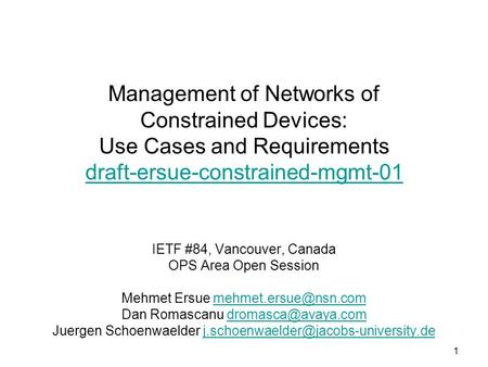1 Management of Networks of Constrained Devices: Use Cases and Requirements draft-ersue-constrained-mgmt-01 draft-ersue-constrained-mgmt-01 IETF #84, Vancouver,