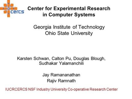 Center for Experimental Research in Computer Systems Georgia Institute of Technology Ohio State University Karsten Schwan, Calton Pu, Douglas Blough, Sudhakar.
