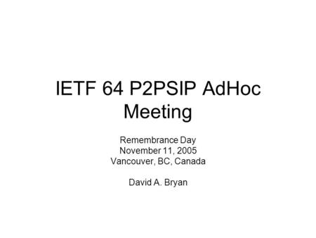 IETF 64 P2PSIP AdHoc Meeting Remembrance Day November 11, 2005 Vancouver, BC, Canada David A. Bryan.