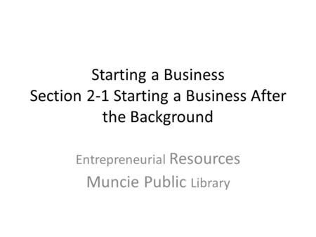 Starting a Business Section 2-1 Starting a Business After the Background Entrepreneurial Resources Muncie Public Library.