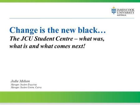 Change is the new black… The JCU Student Centre – what was, what is and what comes next! Jodie Midson Manager, Student Enquiries Manager, Student Centre,