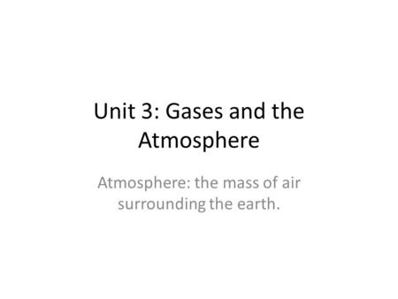 Unit 3: Gases and the Atmosphere Atmosphere: the mass of air surrounding the earth.