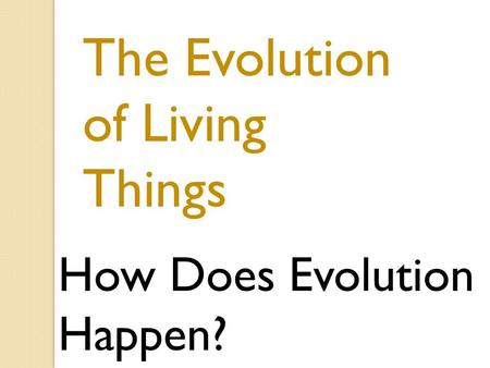 The Evolution of Living Things How Does Evolution Happen?