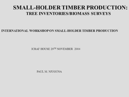 SMALL-HOLDER TIMBER PRODUCTION: TREE INVENTORIES/BIOMASS SURVEYS INTERNATIONAL WORKSHOP ON SMALL-HOLDER TIMBER PRODUCTION ICRAF HOUSE 29 TH NOVEMBER 2004.