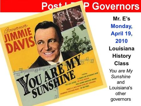 Mr. E's Monday, April 19, 2010 Louisiana History Class You are My Sunshine and Louisiana's other governors.