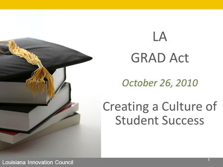 LA GRAD Act October 26, 2010 Creating a Culture of Student Success Louisiana Innovation Council 1.